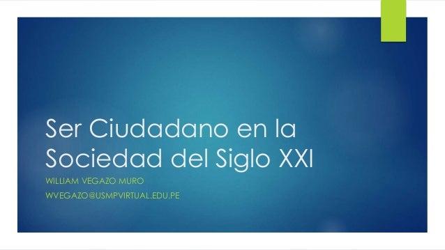 Ser Ciudadano en la Sociedad del Siglo XXI WILLIAM VEGAZO MURO WVEGAZO@USMPVIRTUAL.EDU.PE