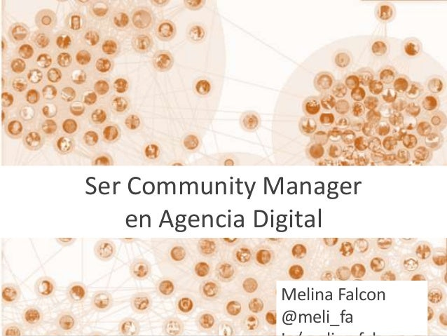 Ser Community Manager  en Agencia Digital  Melina Falcon  @meli_fa  In/melina.falcon