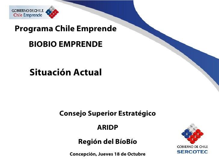 Programa Chile Emprende BIOBIO EMPRENDE Situación Actual Consejo Superior Estratégico ARIDP Región del BíoBío Concepción, ...