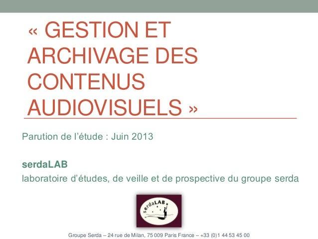 « GESTION ET ARCHIVAGE DES CONTENUS AUDIOVISUELS » Parution de l'étude : Juin 2013 serdaLAB laboratoire d'études, de veill...