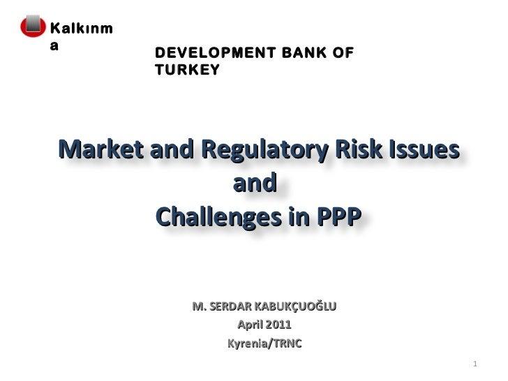 M. SERDAR KABUKÇUOĞLU April 2011 Kyrenia/TRNC DEVELOPMENT BANK OF TURKEY Market and Regulatory Risk Issues and  Challenges...
