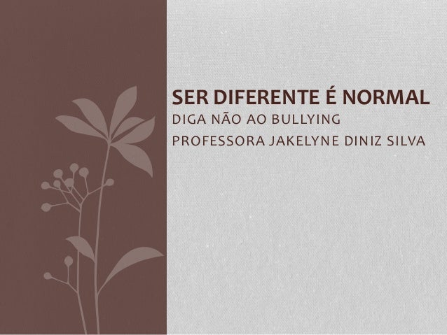 DIGA NÃO AO BULLYING PROFESSORA JAKELYNE DINIZ SILVA SER DIFERENTE É NORMAL