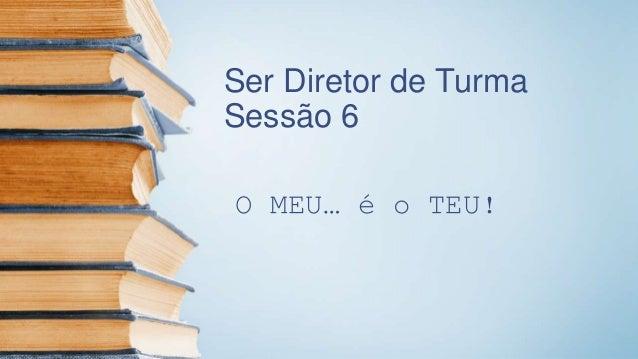 Ser Diretor de Turma Sessão 6 O MEU… é o TEU!