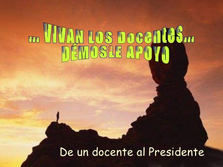 ... VIVAN LOS Docentes... DÉMOSLE APOYO  De un docente al Presidente