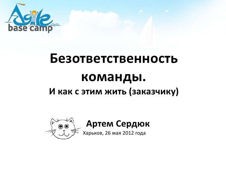 Безответственность    команды.И как с этим жить (заказчику)        Артем Сердюк       Харьков, 26 мая 2012 года