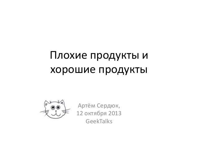 Плохие продукты и хорошие продукты Артём Сердюк, 12 октября 2013 GeekTalks