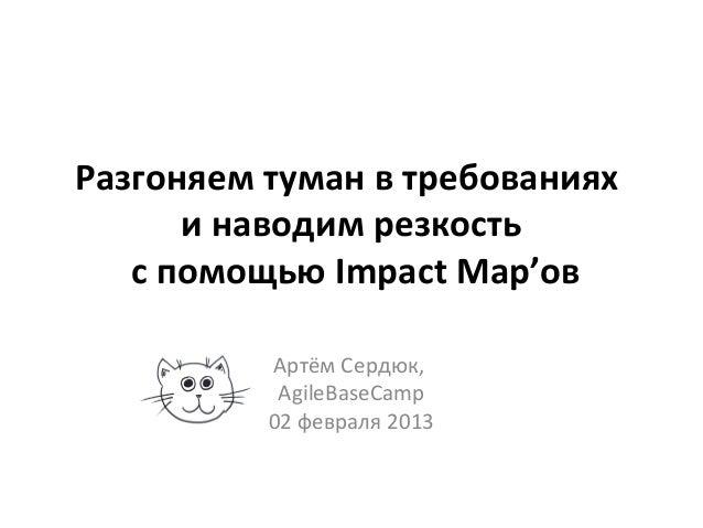 Разгоняем туман в требованиях      и наводим резкость   с помощью Impact Map'ов          Артём Сердюк,           AgileBase...