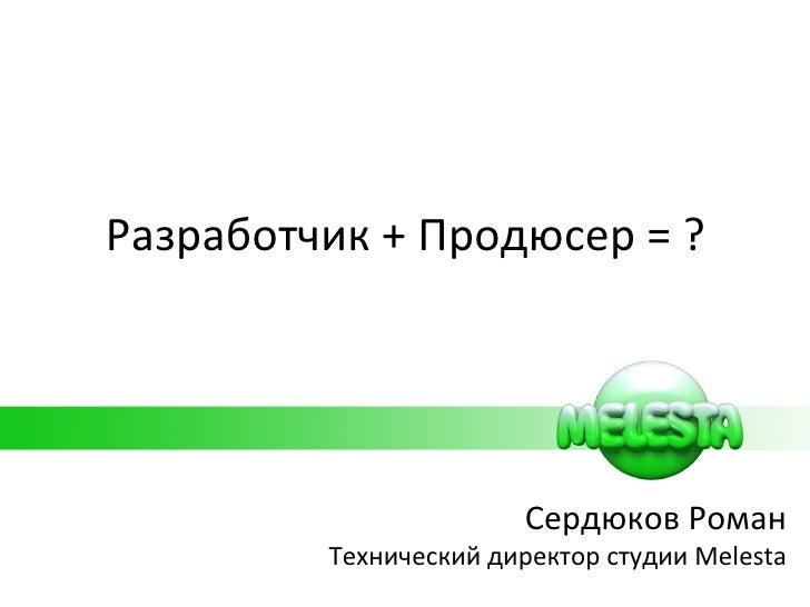 Разработчик  +  Продюсер  =  ? Сердюков Роман Технический директор студии  Melesta