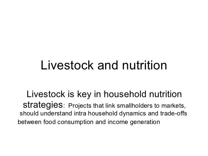 Livestock and nutrition Livestock is key in household nutrition strategies :  Projects that link smallholders to markets, ...