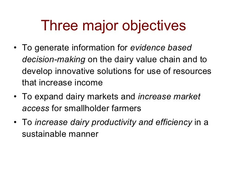 Three major objectives <ul><li>To generate information for  evidence based decision-making  on the dairy value chain and t...