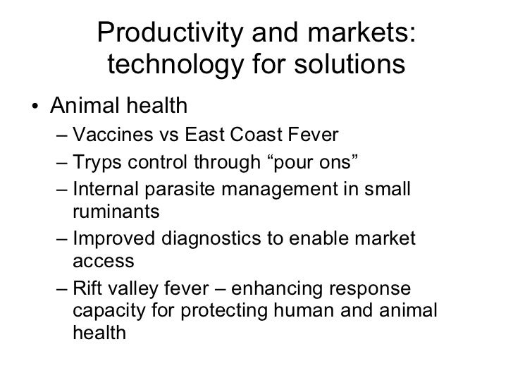 Productivity and markets: technology for solutions <ul><li>Animal health </li></ul><ul><ul><li>Vaccines vs East Coast Feve...