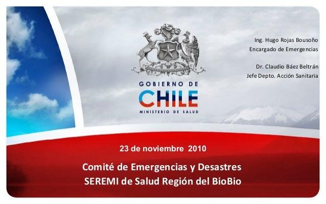 Comité de Emergencias y Desastres SEREMI de Salud Región del BioBio Ing. Hugo Rojas Bousoño Encargado de Emergencias Dr. C...