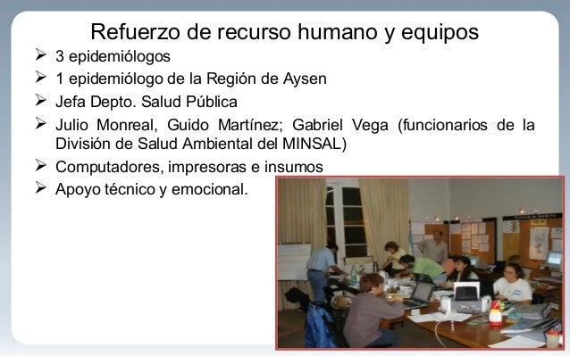 Refuerzo de recurso humano y equipos  3 epidemiólogos  1 epidemiólogo de la Región de Aysen  Jefa Depto. Salud Pública ...