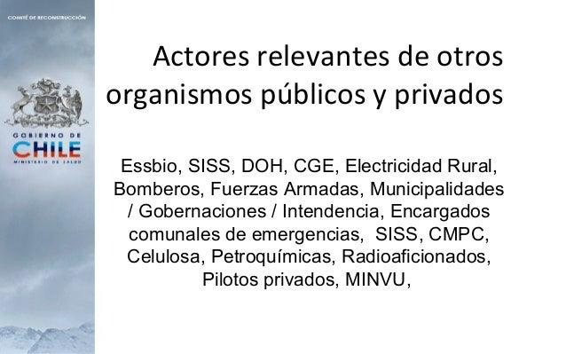 Actores relevantes de otros organismos públicos y privados Essbio, SISS, DOH, CGE, Electricidad Rural, Bomberos, Fuerzas A...