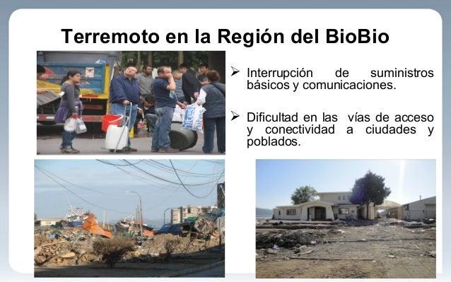 Terremoto en la Región del BioBio  Interrupción de suministros básicos y comunicaciones.  Dificultad en las vías de acce...