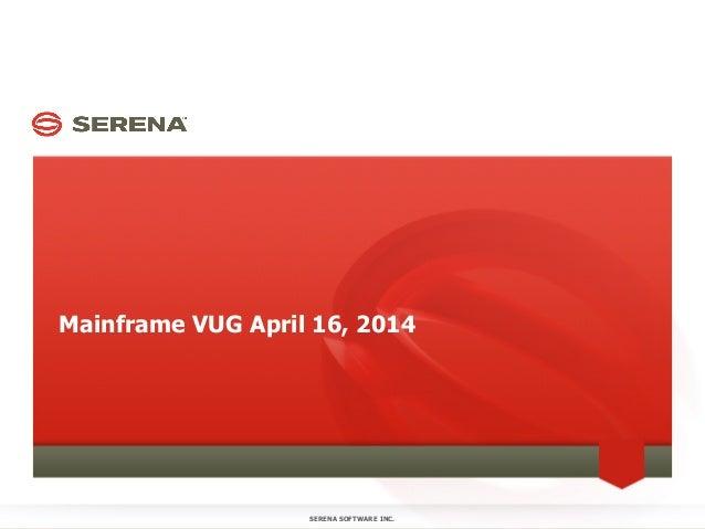 Mainframe VUG April 16, 2014 SERENA SOFTWARE INC.