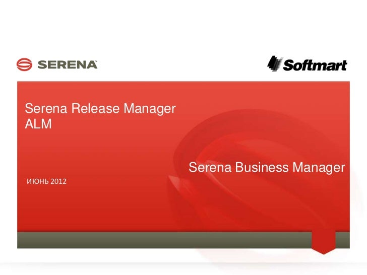 Serena Release Manager    ALM                                    Serena Business Manager    ИЮНЬ 20121                    ...