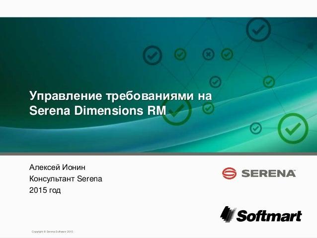1 Copyright © Serena Software 2015 Управление требованиями на Serena Dimensions RM Алексей Ионин Консультант Serena 2015 г...
