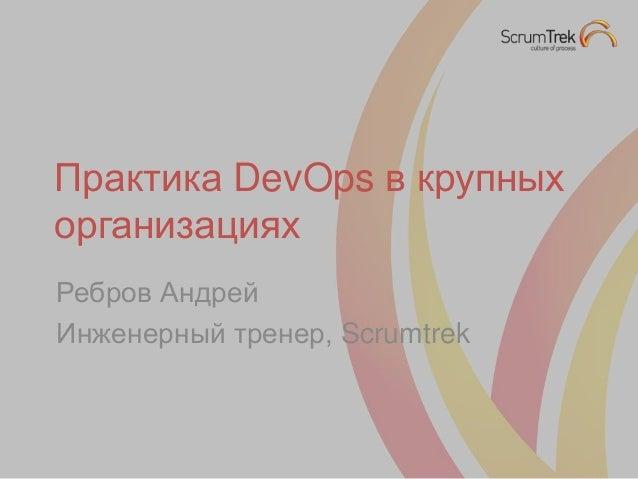 Практика DevOps в крупных организациях Ребров Андрей Инженерный тренер, Scrumtrek