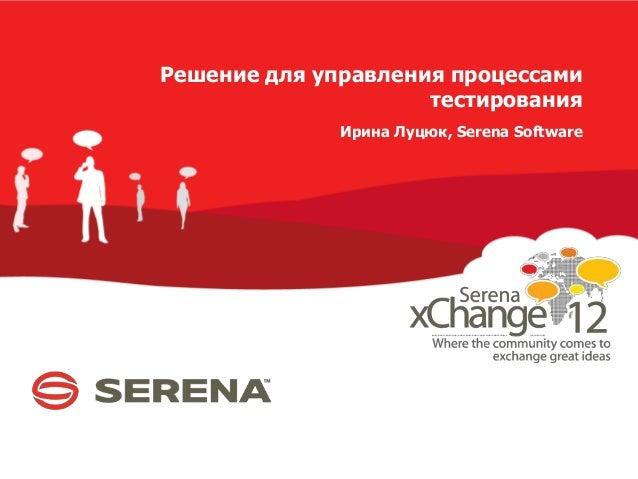 Решение для управления процессами тестирования Ирина Луцюк, Serena Software