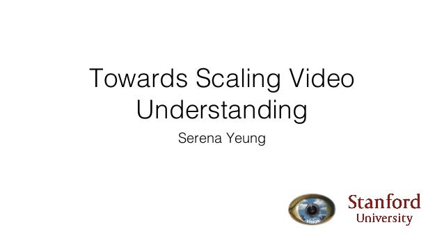 Towards Scaling Video Understanding Serena Yeung
