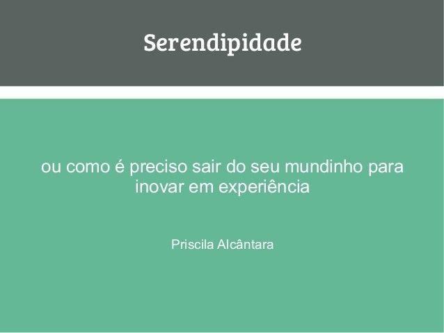 Serendipidade ou como é preciso sair do seu mundinho para inovar em experiência Priscila Alcântara