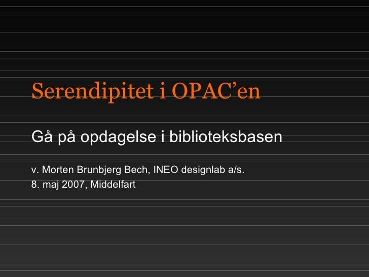 Serendipitet i OPAC'en Gå på opdagelse i biblioteksbasen v. Morten Brunbjerg Bech, INEO designlab a/s.  8. maj 2007, Midde...