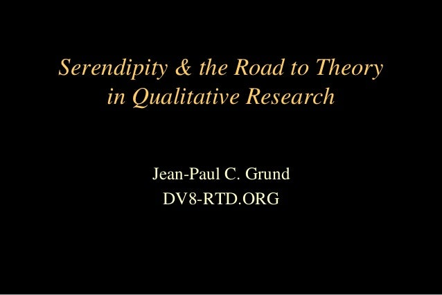 Serendipity & the Road to Theory in Qualitative Research Jean-Paul C. Grund DV8-RTD.ORG
