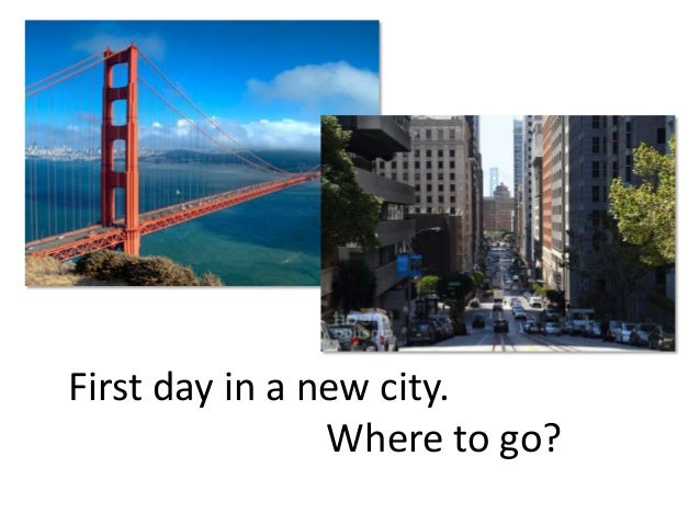 First day in a new city.                Where to go?