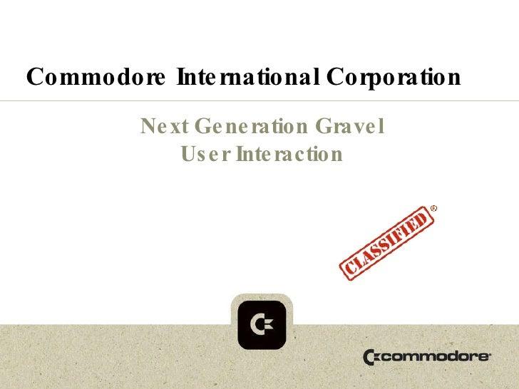 Commodore International Corporation Next Generation Gravel User Interaction