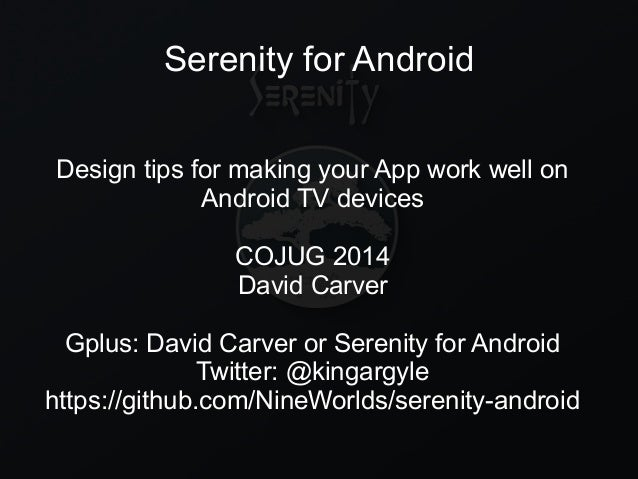 Serenity for Android Design tips for making your App work well on Android TV devices COJUG 2014 David Carver Gplus: David ...