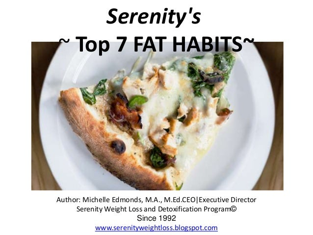 Serenitys~ Top 7 FAT HABITS~Author: Michelle Edmonds, M.A., M.Ed.CEO|Executive DirectorSerenity Weight Loss and Detoxifica...