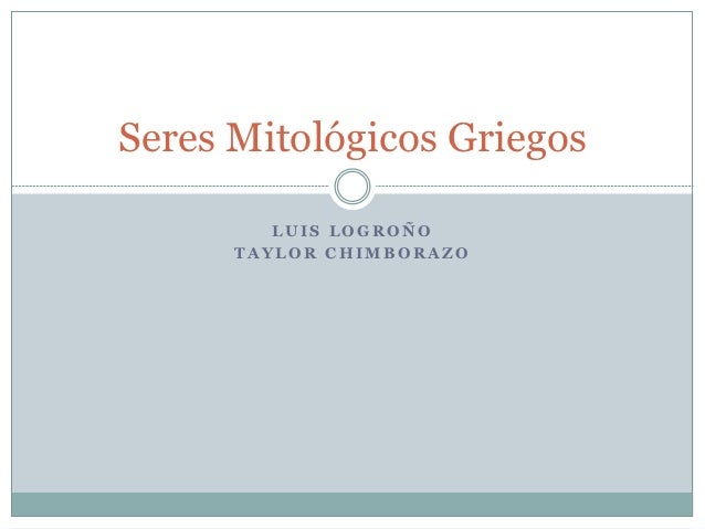 Seres Mitológicos Griegos         LUIS LOGROÑO      TAYLOR CHIMBORAZO