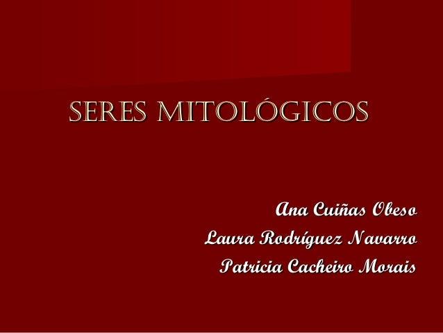 SERES MITOLÓGICOS               Ana Cuiñas Obeso       Laura Rodríguez Navarro        Patricia Cacheiro Morais