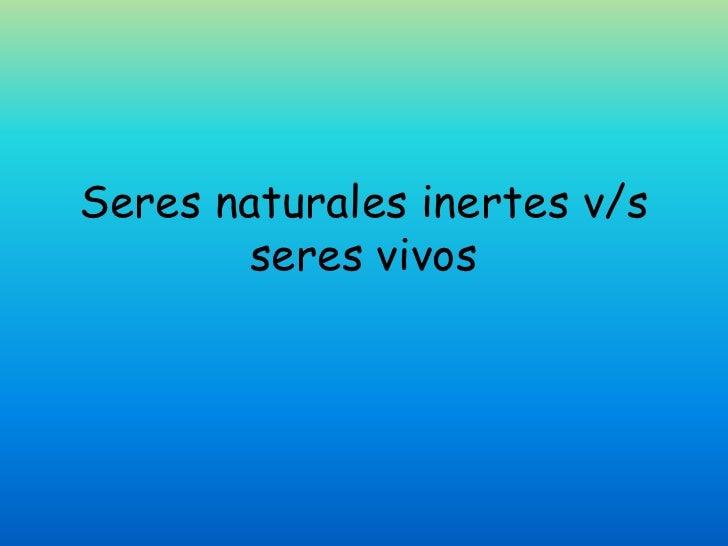 Seres naturales inertes v/s        seres vivos