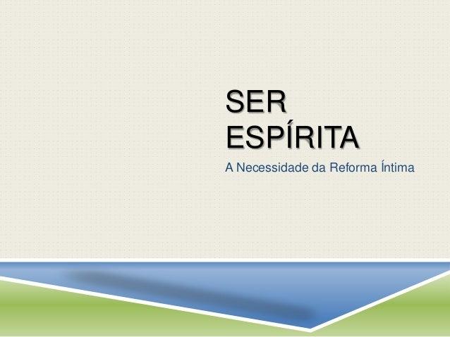 SER  ESPÍRITA  A Necessidade da Reforma Íntima