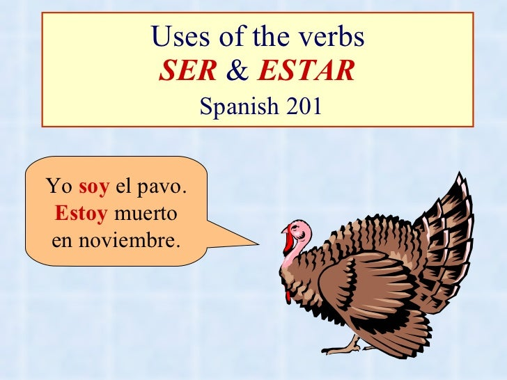 Uses of the verbs SER  &  ESTAR   Spanish 201 Yo  soy  el pavo. Estoy  muerto en noviembre.
