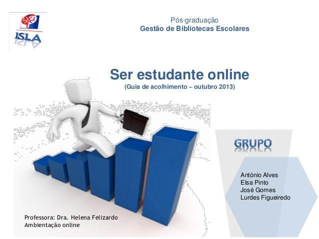 Pós-graduação Gestão de Bibliotecas Escolares António Alves Elsa Pinto José Gomes Lurdes Figueiredo Ser estudante online (...