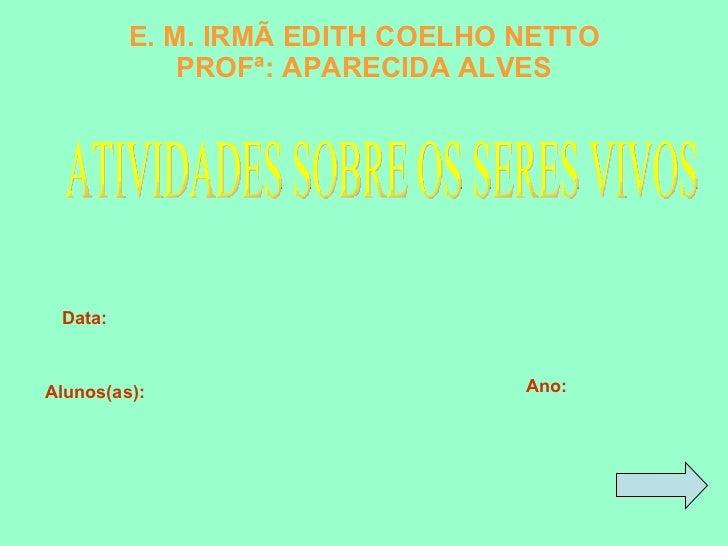 E. M. IRMÃ EDITH COELHO NETTO PROFª: APARECIDA ALVES Alunos(as): Ano: Data: ATIVIDADES SOBRE OS SERES VIVOS