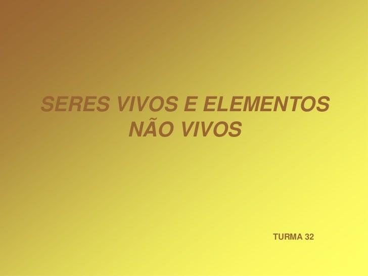 SERES VIVOS E ELEMENTOS       NÃO VIVOS                  TURMA 32