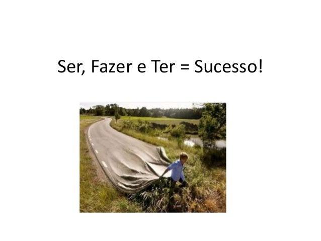 Ser, Fazer e Ter = Sucesso!