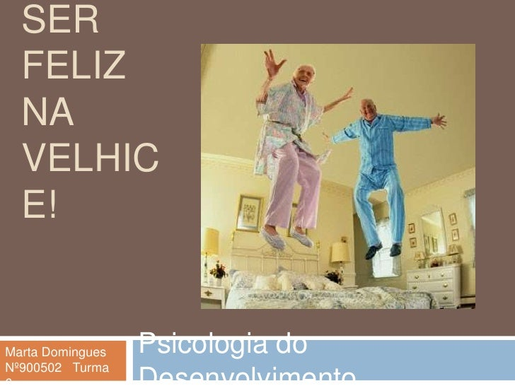 Ser feliz na velhice!<br />Psicologia do Desenvolvimento<br />Marta Domingues<br />Nº900502   Turma 6<br />