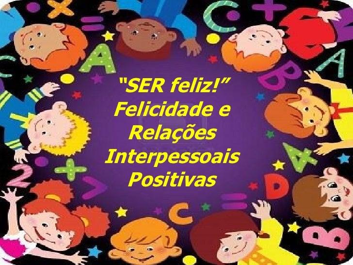 """""""SER feliz!"""" Felicidade e  RelaçõesInterpessoais  Positivas"""