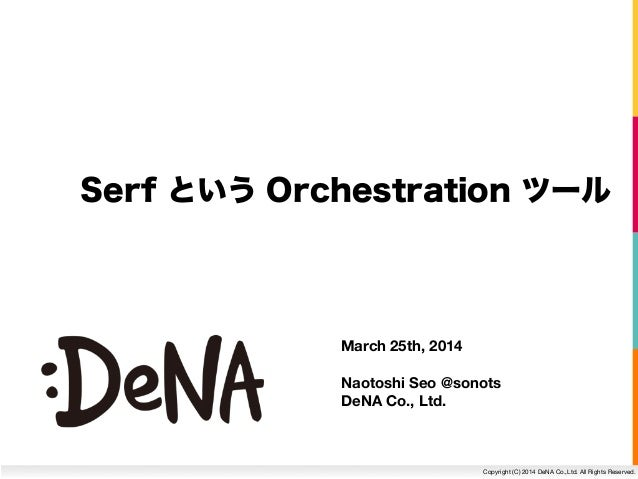 Copyright (C) 2014 DeNA Co.,Ltd. All Rights Reserved. Serf という Orchestration ツール March 25th, 2014 Naotoshi Seo @sonots DeN...