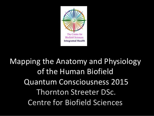 Mapping the Anatomy and Physiology of the Human Biofield Quantum Consciousness 2015 Thornton Streeter DSc. Centre for Biof...