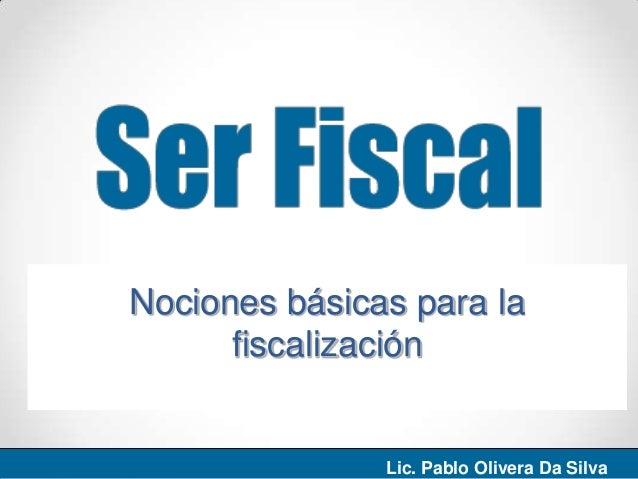 Nociones básicas para lafiscalizaciónLic. Pablo Olivera Da Silva