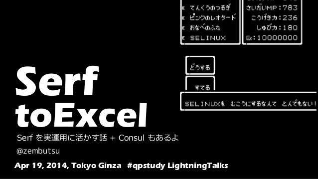 Serf toExcelSerf を実運用に活かす話 + Consul もあるよ @zembutsu Apr 19, 2014, Tokyo Ginza #qpstudy LightningTalks