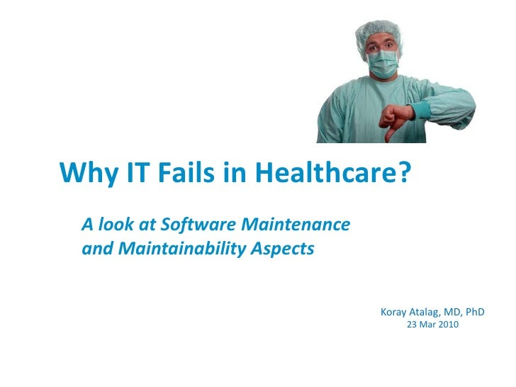 Why IT Fails in Healthcare? <br />A look at Software Maintenanceand Maintainability Aspects<br />Koray Atalag, MD, PhD23 M...