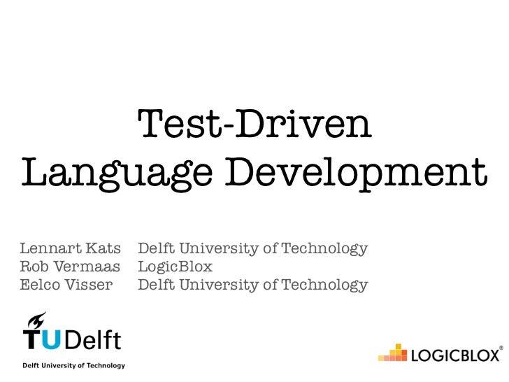 Test-DrivenLanguage DevelopmentLennart Kats   Delft University of TechnologyRob Vermaas    LogicBloxEelco Visser   Delft U...