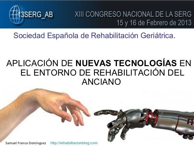 SERG 2013. Sociedad Española de Rehabilitación Geriátrica .  APLICACIÓN DE NUEVAS TECNOLOGÍAS EN EL ENTORNO DE REHABILITAC...